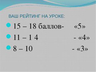 ВАШ РЕЙТИНГ НА УРОКЕ: 15 – 18 баллов- «5» 11 – 1 4 - «4» 8 – 10 - «3»