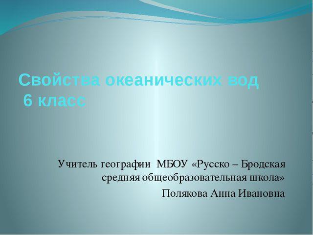 Свойства океанических вод 6 класс Учитель географии МБОУ «Русско – Бродская с...