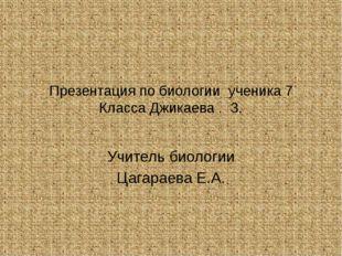 Презентация по биологии ученика 7 Класса Джикаева . З. Учитель биологии Цагар