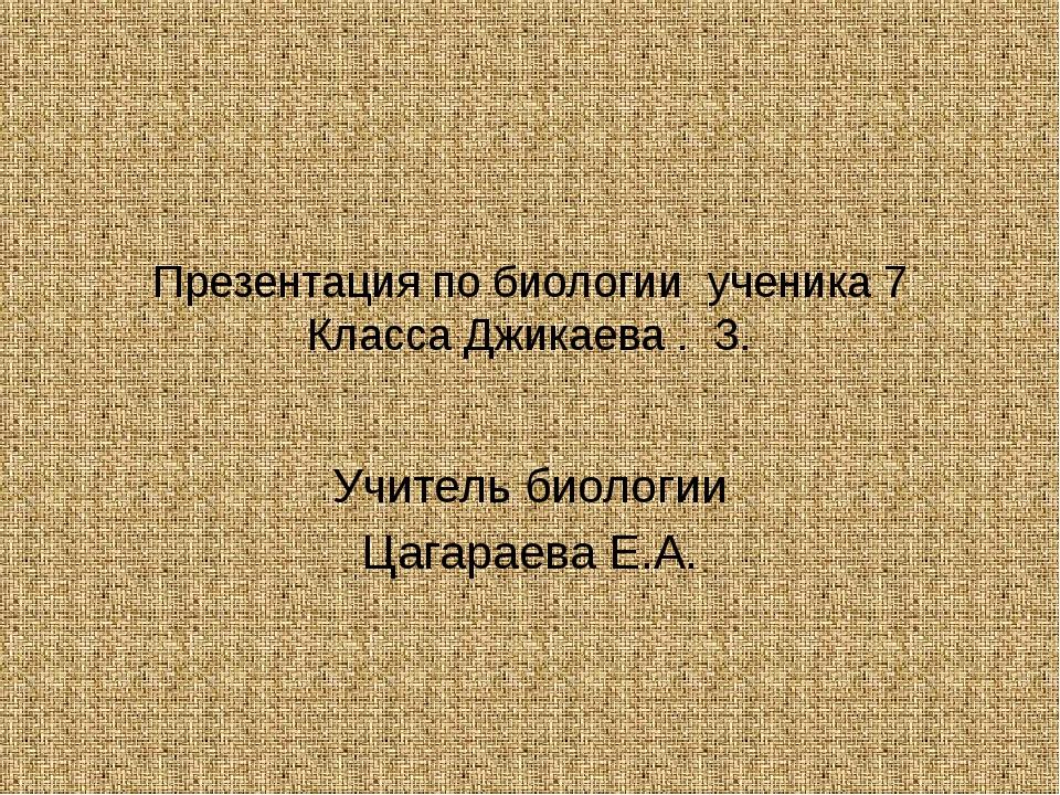 Презентация по биологии ученика 7 Класса Джикаева . З. Учитель биологии Цагар...