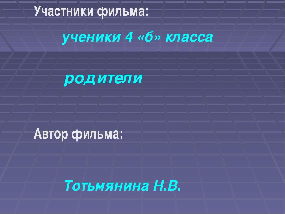 Участники фильма: ученики 4 «б» класса родители Автор фильма: Тотьмянина Н.В.
