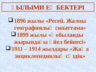 ҒЫЛЫМИ ЕҢБЕКТЕРІ 1896 жылы «Ресей. Жалпы географиялық сипаттама» 1899 жылы «Қ