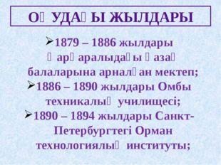 ОҚУДАҒЫ ЖЫЛДАРЫ 1879 – 1886 жылдары Қарқаралыдағы қазақ балаларына арналған м
