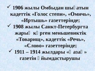 1906 жылы Омбыдан шығатын кадеттік «Голос степи», «Омичь», «Иртышь» газеттері