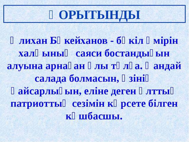 ҚОРЫТЫНДЫ Әлихан Бөкейханов - бүкіл өмірін халқының саяси бостандығын алуына...