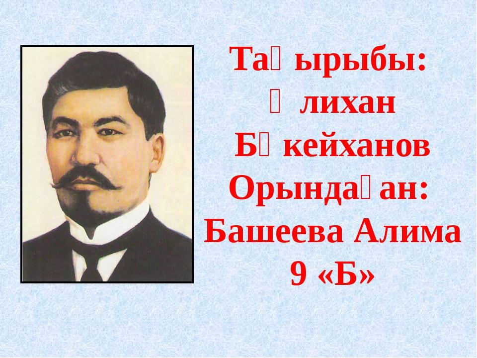 Тақырыбы: Әлихан Бөкейханов Орындаған: Башеева Алима 9 «Б»