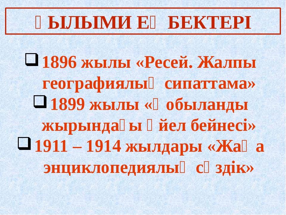 ҒЫЛЫМИ ЕҢБЕКТЕРІ 1896 жылы «Ресей. Жалпы географиялық сипаттама» 1899 жылы «Қ...