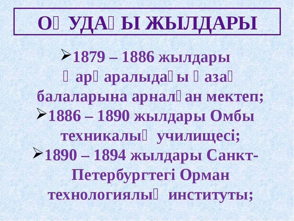 ОҚУДАҒЫ ЖЫЛДАРЫ 1879 – 1886 жылдары Қарқаралыдағы қазақ балаларына арналған м...