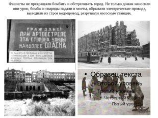Фашисты не прекращали бомбить и обстреливать город. Не только домам наносили