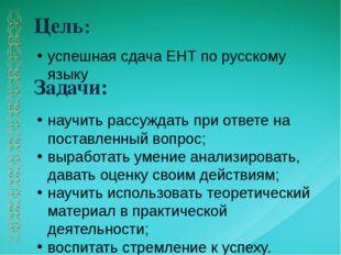 Цель: Задачи: успешная сдача ЕНТ по русскому языку научить рассуждать при отв