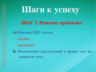 Шаги к успеху ШАГ 3. Решение проблемы: А) Решение ЕНТ-тестов: онлайн; письмен