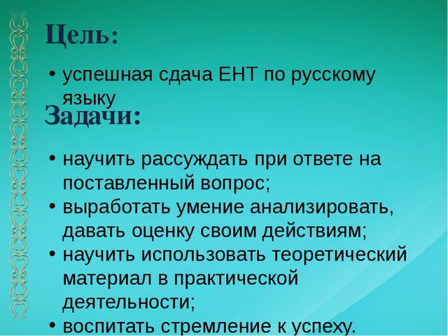 Цель: Задачи: успешная сдача ЕНТ по русскому языку научить рассуждать при отв...