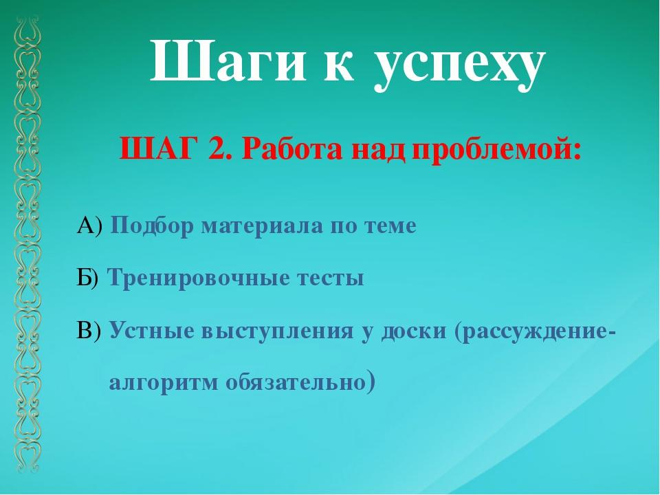 Шаги к успеху ШАГ 2. Работа над проблемой: А) Подбор материала по теме Б) Тре...