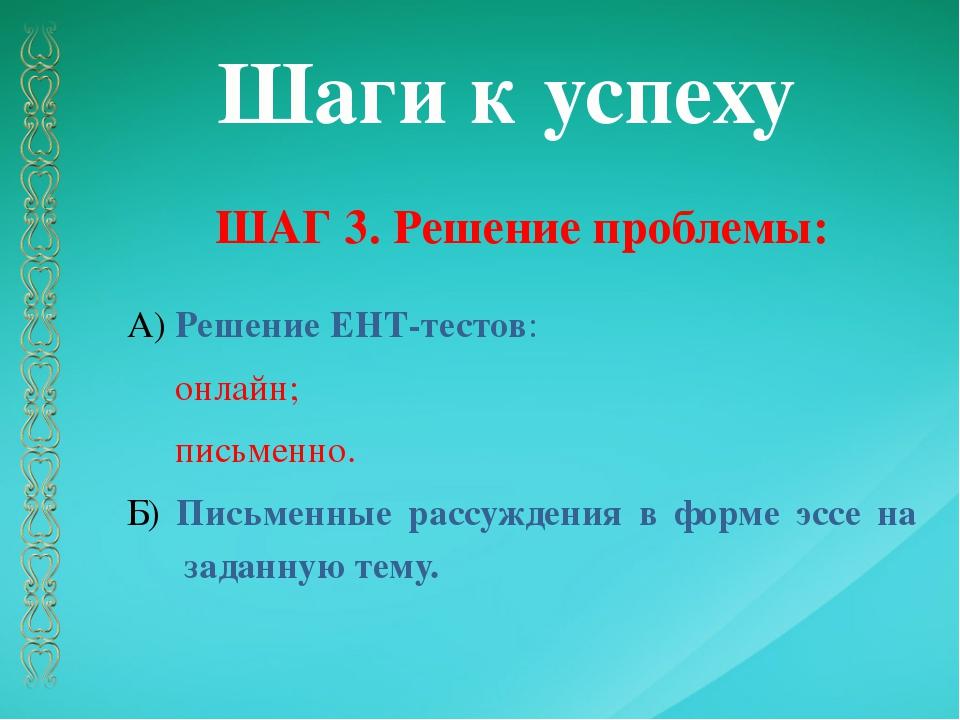 Шаги к успеху ШАГ 3. Решение проблемы: А) Решение ЕНТ-тестов: онлайн; письмен...