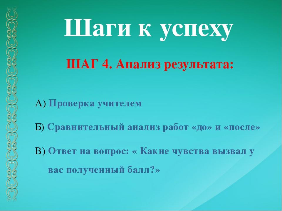 Шаги к успеху ШАГ 4. Анализ результата: А) Проверка учителем Б) Сравнительный...