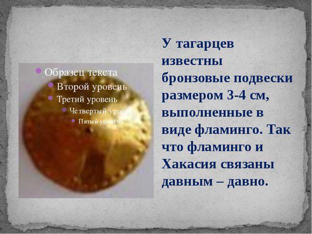 У тагарцев известны бронзовые подвески размером 3-4 см, выполненные в виде ф...