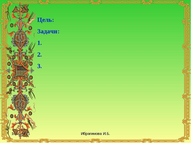 16.02.2011 Ибрагимова И.Б. Цель: Задачи: 1. 2. 3. Ибрагимова И.Б.