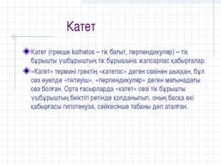 Катет Катет (грекше kathetos – тік бағыт, перпендикуляр) – тік бұрышты үшбұр