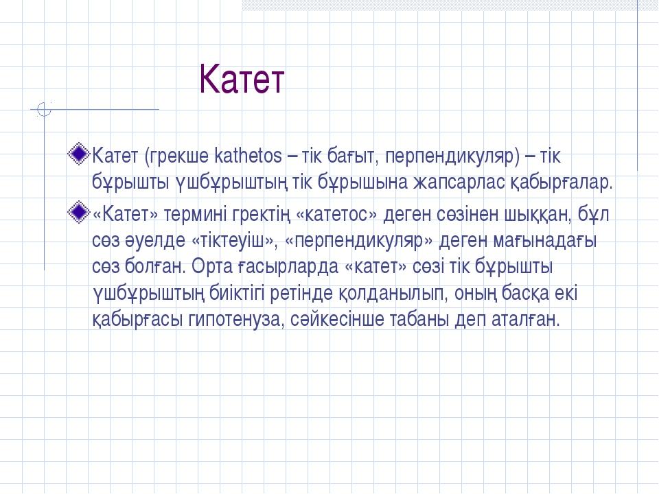 Катет Катет (грекше kathetos – тік бағыт, перпендикуляр) – тік бұрышты үшбұр...