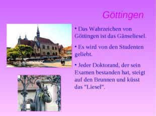 Göttingen Das Wahrzeichen von Göttingen ist das Gänseliesel. Es wird von den