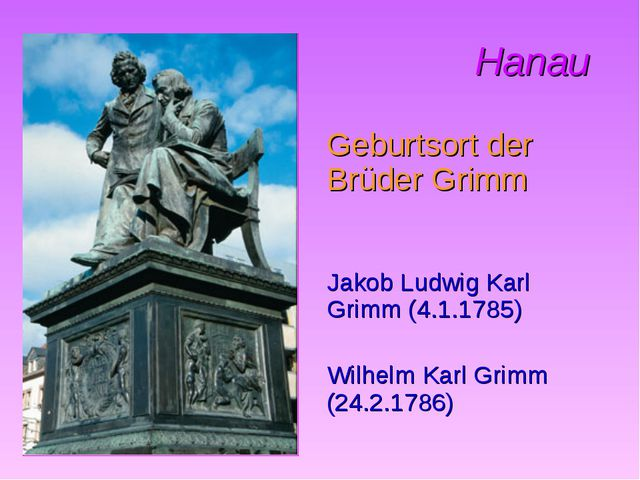 Hanau Geburtsort der Brüder Grimm Jakob Ludwig Karl Grimm (4.1.1785) Wilhelm...
