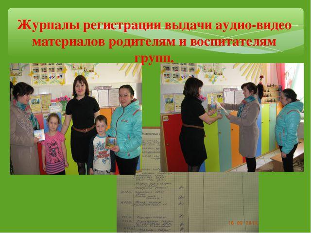 Журналы регистрации выдачи аудио-видео материалов родителям и воспитателям гр...