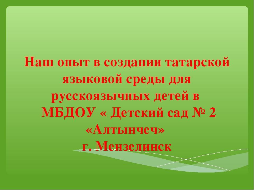 Наш опыт в создании татарской языковой среды для русскоязычных детей в МБДОУ...