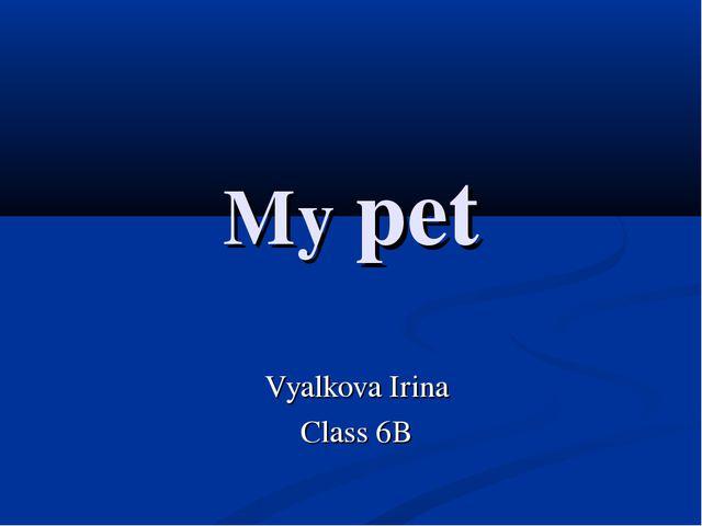 My pet Vyalkova Irina Class 6B