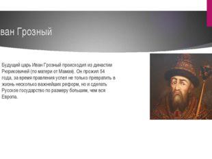 Иван Грозный Будущий царь Иван Грозный происходил из династии Рюриковичей (по