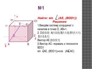 №1 A D B C X У Z C1 A1 B1 D1 E Найти: sin (AE, (BDD1)) Решение 1.Введём систе