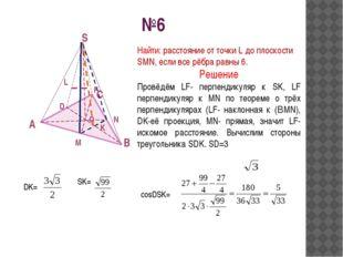 №6 A B C S M N O L Найти: расстояние от точки L до плоскости SMN, если все рё