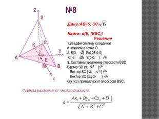 №8 A B C S O K Z Y X M E Дано:АВ=6; SO= Найти: d(E, (BSC)) Решение 1.Введём с