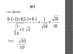 №1 Ответ: 4. cos (AE,AC)=