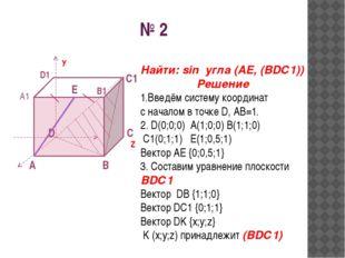 № 2 A D B C У Z A1 B1 D1 E С1 Найти: sin угла (AE, (BDС1)) Решение 1.Введём с