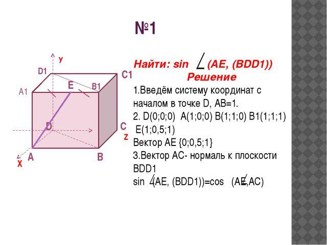 №1 A D B C X У Z C1 A1 B1 D1 E Найти: sin (AE, (BDD1)) Решение 1.Введём систе...