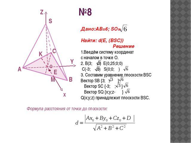 №8 A B C S O K Z Y X M E Дано:АВ=6; SO= Найти: d(E, (BSC)) Решение 1.Введём с...