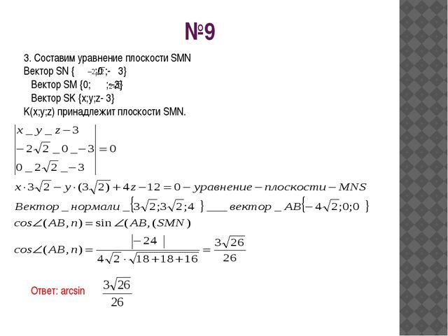 №9 3. Составим уравнение плоскости SMN Вектор SN { ;0 ;- 3} Вектор SM {0; ;--...