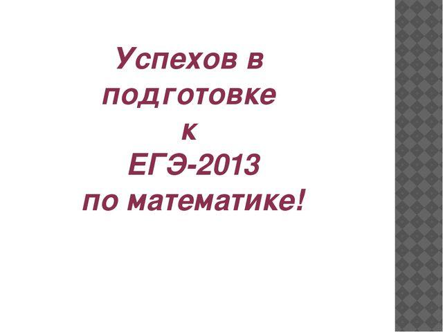 Успехов в подготовке к ЕГЭ-2013 по математике!