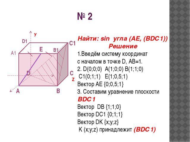 № 2 A D B C У Z A1 B1 D1 E С1 Найти: sin угла (AE, (BDС1)) Решение 1.Введём с...