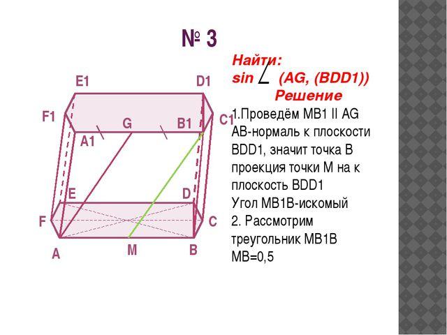 № 3 A B C D E F A1 B1 C1 D1 E1 F1 G M Найти: sin (AG, (BDD1)) Решение 1.Прове...