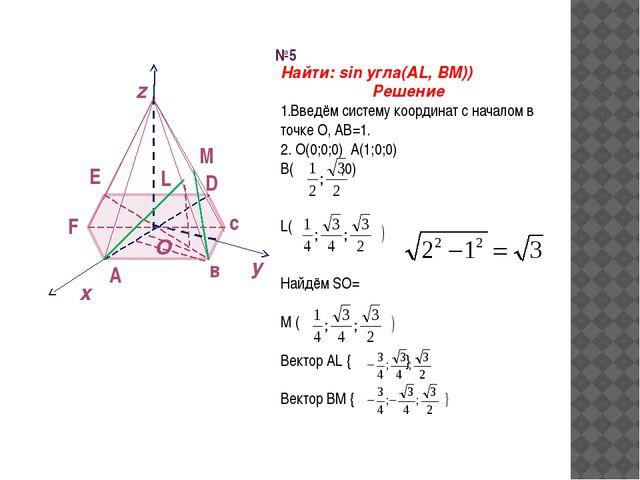 x y №5 O z A в с D E F L M Найти: sin угла(AL, BM)) Решение 1.Введём систему...