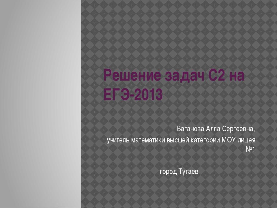 Решение задач С2 на ЕГЭ-2013 Ваганова Алла Сергеевна, учитель математики высш...
