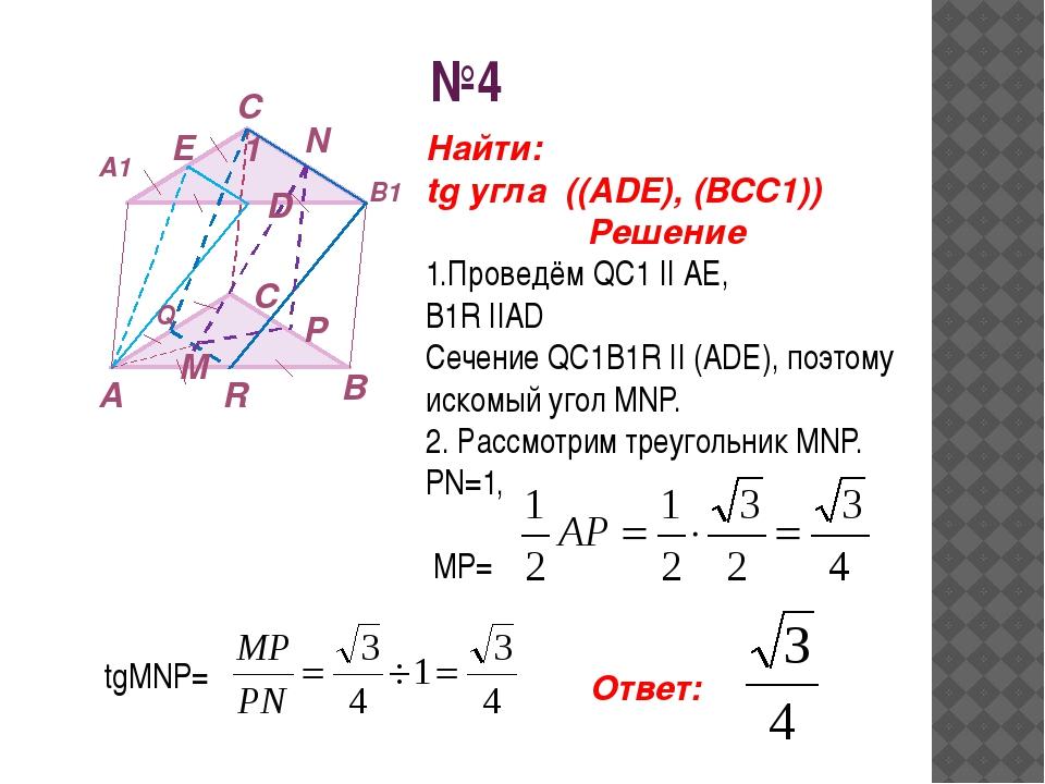 №4 А В С А1 В1 С1 Е D M N P Найти: tg угла ((ADE), (BCC1)) Решение 1.Проведём...