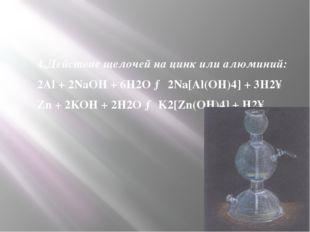 4.Действие щелочей на цинк или алюминий: 2Al+ 2NaOH+ 6H2O→ 2Na[Al(OH)4] +