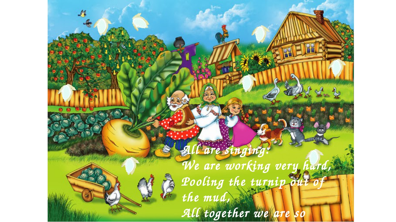 All are singing: We are working very hard, Pooling the turnip out of the mud,...