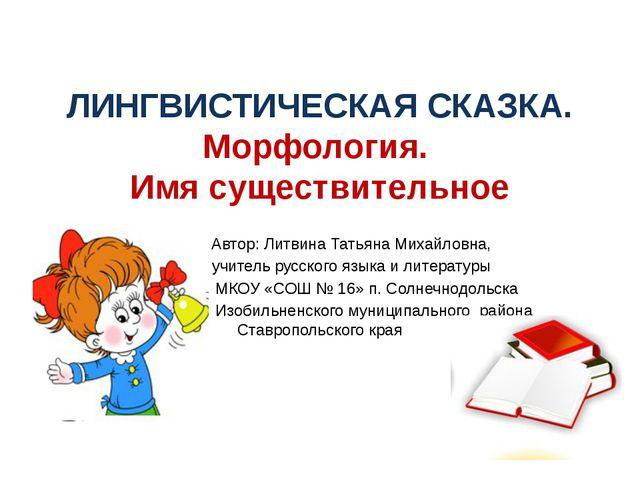 ЛИНГВИСТИЧЕСКАЯ СКАЗКА. Морфология. Имя существительное Автор: Литвина Татьян...