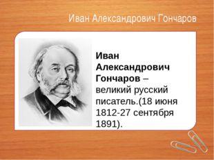Иван Александрович Гончаров Иван Александрович Гончаров– великий русский пис