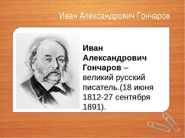Иван Александрович Гончаров Иван Александрович Гончаров– великий русский пис...
