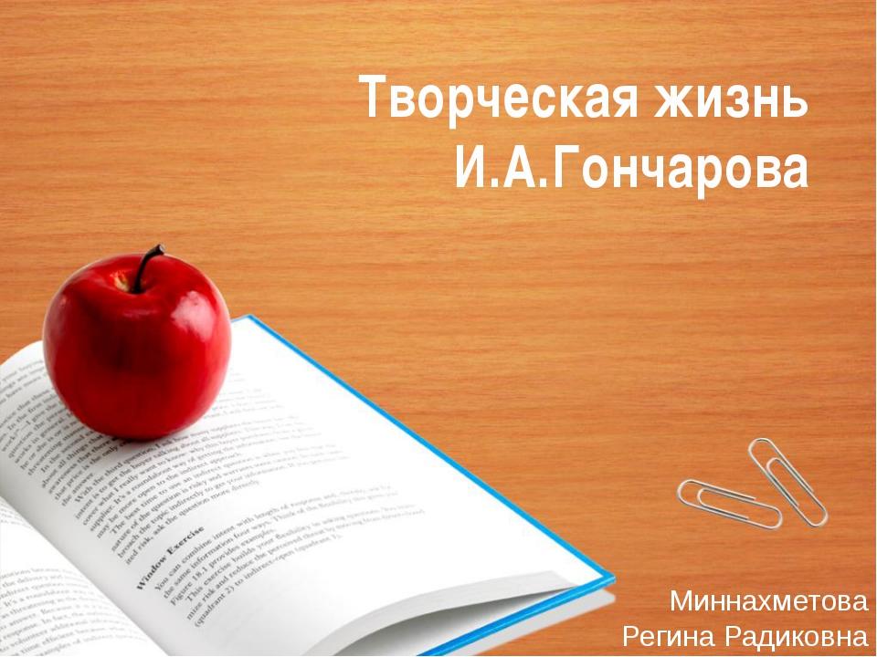 Творческая жизнь И.А.Гончарова Миннахметова Регина Радиковна