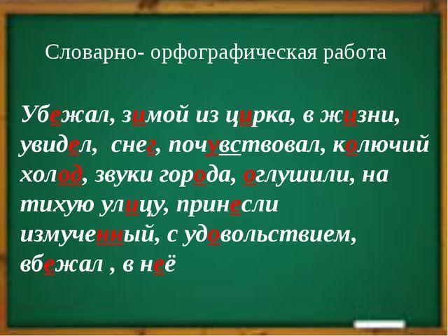 Спасибо за урок Словарно- орфографическая работа Убежал, зимой из цирка, в жи...